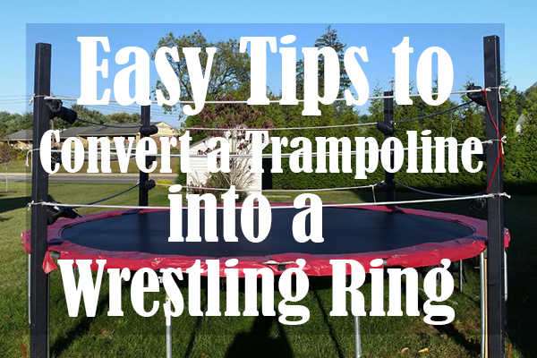 Easy Tips to Convert a Trampoline into a Wrestling Ring