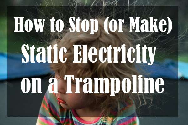 How to Stop (or Make) Static Electricity on a Trampoline