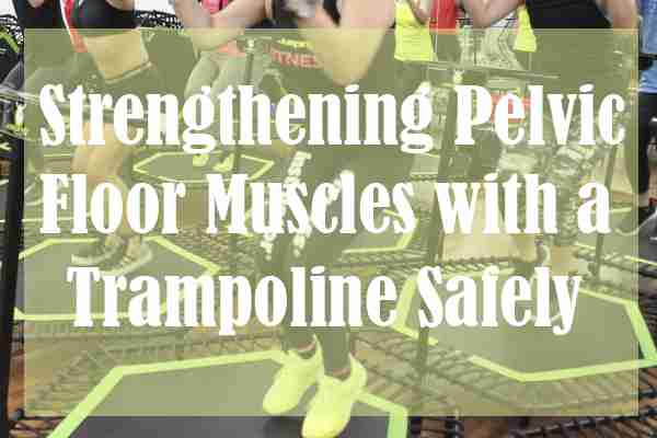Strengthening Pelvic Floor Muscles with a Trampoline Safely