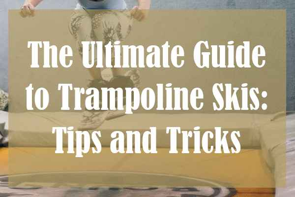 The Ultimate Guide to Trampoline Skis: Tips and Tricks