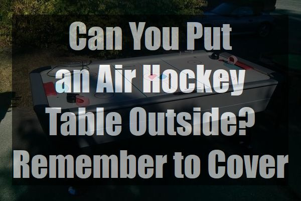 Can-You-Put-an-Air-Hockey-Table-Outside-Outdoor-Cover